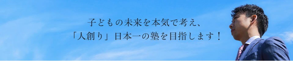 子どもの未来を本気で考え、「人創り」日本一の塾を目指します!
